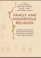 Family and household religion : toward a synthesis of Old Testament studies, archaeology, epigraphy, and cultural studies /
