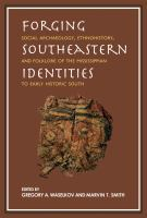 Forging Southeastern identities : social archaeology, ethnohistory, and folklore of the Mississippian to early historic South /
