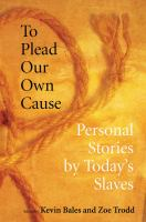 To plead our own cause : personal stories by today's slaves /