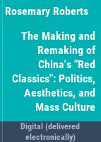 "The making and remaking of China's ""red classics"" : politics, aesthetics, and mass culture /"