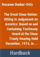"The Great Sioux nation : sitting in judgement on America : based on and containing testimony heard at the ""Sioux treaty hearing"" held December, 1974, in Federal District Court, Lincoln, Nebraska /"