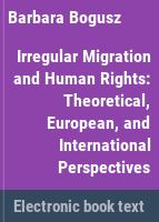 Irregular migration and human rights : theoretical, European, and international perspectives /