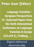 Language variation -- European perspectives IV : selected papers from the Sixth International Conference on Language Variation in Europe (ICLaVE 6), Freiburg, June 2011 /