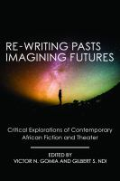Re-writing Pasts, Imagining Futures : Critical Explorations of Contemporary African Fiction and Theater /
