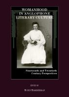 Womanhood in Anglophone literary culture : nineteenth and twentieth century perspectives /