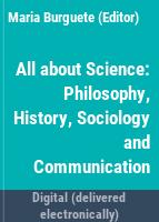 All about science : philosophy, history, sociology & communication /