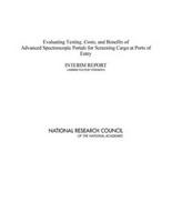 Evaluating testing, costs, and benefits of advanced spectroscopic portals for screening cargo at ports of entry : interim report (abbreviated version) /