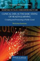 Clinical data as the basic staple of health learning : creating and protecting a public good : workshop summary /