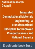 Integrated computational materials engineering : a transformational discipline for improved competitiveness and national security /