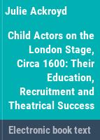 Child actors on the London stage, circa 1600 : their education, recruitment and theatrical success /