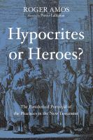 Hypocrites or Heroes? : the Paradoxical Portrayal of the Pharisees in the New Testament.