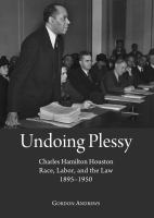 Undoing Plessy : Charles Hamilton Houston, race, labor, and the law, 1895-1950 /