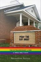 Pray the gay away : the extraordinary lives of Bible belt gays /