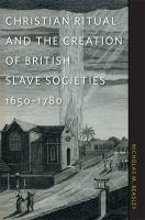 Christian ritual and the creation of British slave societies, 1650-1780 /
