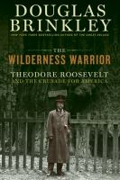 The wilderness warrior : Theodore Roosevelt and the crusade for America /