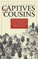 Captives & cousins : slavery, kinship, and community in the Southwest borderlands /