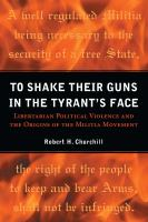 To shake their guns in the tyrant's face : libertarian political violence and the origins of the militia movement /