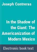 In the shadow of the giant : the Americanization of modern Mexico /