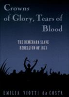 Crowns of glory, tears of blood : the Demerara Slave Rebellion of 1823 /