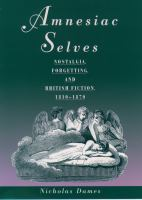 Amnesiac selves : nostalgia, forgetting, and British fiction, 1810-1870 /