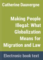 Making people illegal : what globalization means for migration and law /