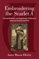 Embroidering the Scarlet A : unwed mothers and illegitimate children in American fiction and film /