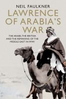 Lawrence of Arabia's war : the Arabs, the British and the remaking of the Middle East in WWI /