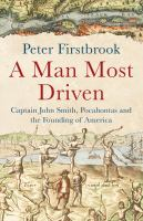 A man most driven : Captain John Smith, Pocahontas and the founding of America /