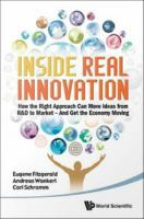 Inside real innovation : how the right approach can move ideas from R & D to market-- and get the economy moving /