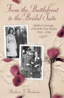 From the battlefront to the bridal suite : media coverage of British war brides, 1942-1946 /