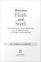 Between flesh and steel : a history of military medicine from the Middle Ages to the war in Afghanistan /