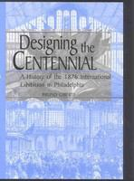 Designing the Centennial : a history of the 1876 International Exhibition in Philadelphia /