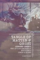 Tangle of matter & ghost : Leonard Cohen's post-secular songbook of mysticism(s) Jewish & beyond /