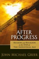 After progress : reason and religion at the end of the industrial age /