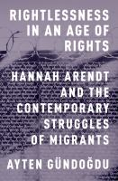 Rightlessness in an age of rights : Hannah Arendt and the contemporary struggles of migrants /