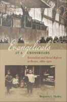 Evangelicals at a Crossroads : Revivalism and Social Reform in Boston, 1860-1910.