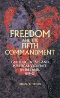 Freedom and the fifth commandment : Catholic priests and political violence in Ireland, 1919-21 /