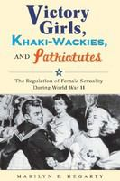 Victory girls, khaki-wackies, and patriotutes : the regulation of female sexuality during World War II /