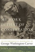 My work is that of conservation : an environmental biography of George Washington Carver /