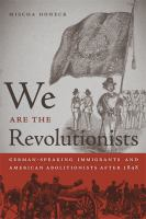 We are the revolutionists : German-speaking immigrants & American abolitionists after 1848 /