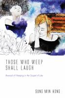 Those who weep now shall laugh : reversal of weeping in the Gospel of Luke /