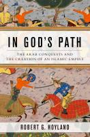In God's path : the Arab conquests and the creation of an Islamic empire /