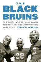 The Black Bruins : the remarkable lives of UCLA's Jackie Robinson, Woody Strode, Tom Bradley, Kenny Washington, and Ray Bartlett /