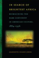 In search of brightest Africa : reimagining the dark continent in American culture, 1884-1936 /