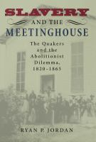 Slavery and the meetinghouse : the Quakers and the abolitionist dilemma, 1820-1865 /