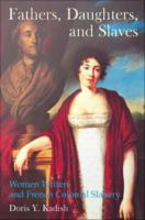 Fathers, Daughters, and Slaves : Women Writers and French Colonial Slavery /