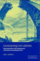 Constructing civil liberties : discontinuities in the development of American constitutional law /