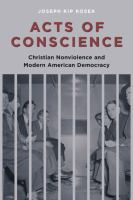 Acts of conscience : Christian nonviolence and modern American democracy /