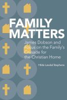 Family matters : James Dobson and Focus on the Family's crusade for the Christian home /