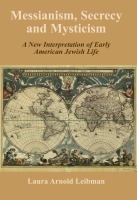 Messianism, secrecy and mysticism : a new interpretation of early American Jewish life /
